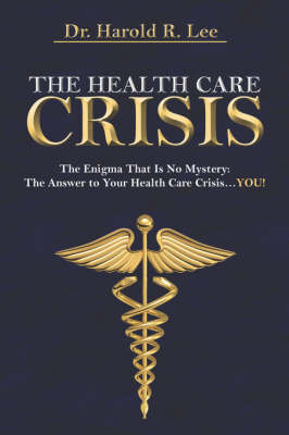 The Health Care Crisis: The Enigma That Is No Mystery: The Answer to Your Health Care Crisis.You!