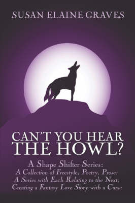 Can't You Hear the Howl?: A Shape Shifter Series: A Collection of Freestyle, Poetry, Prose: A Series with Each Relating to the Next, Creating a Fantasy Love Story with a Curse
