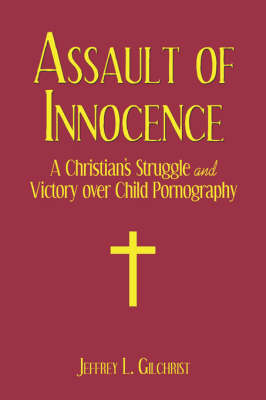 Assault of Innocence: A Christian's Struggle and Victory Over Child Pornography