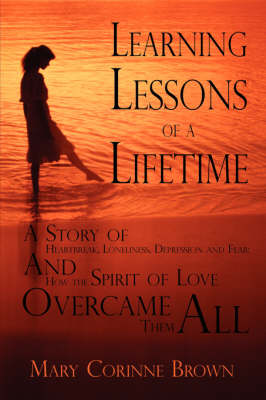 Learning Lessons of a Lifetime: A Story of Heartbreak, Loneliness, Depression and Fear: And How the Spirit of Love Overcame Them All