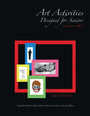 Art Activities Designed for Seniors: A Guide Book to Help Activate Those in Senior Care Facilities