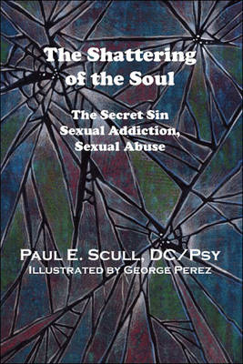 The Shattering of the Soul: The Secret Sin - Sexual Addiction, Sexual Abuse