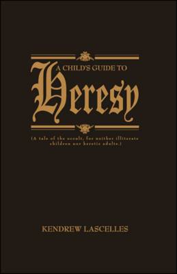 A Child's Guide to Heresy: A Tale of the Occult, for Neither Illiterate Children Nor Heretic Adults