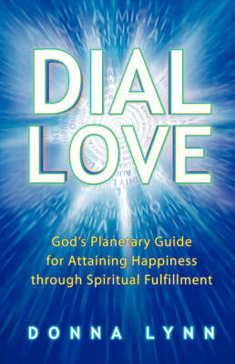 Dial Love: God's Planetary Guide for Attaining Happiness Through Spiritual Fulfillment
