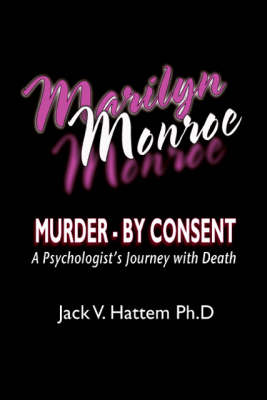 Marilyn Monroe: Murder - by Consent - A Psychologist's Journey with Death