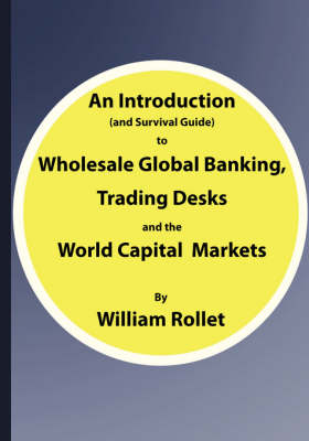 An Introduction (and Survival Guide) to Wholesale Global Banking, Trading Desks and the World Capital Markets