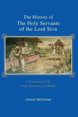 The History of the Holy Servants of the Lord Siva: A Translation of the Periya Pur am of C Kki R
