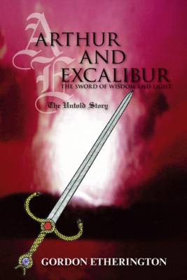 Arthur and Excalibur: The Sword of Wisdom and Light - The Untold Story