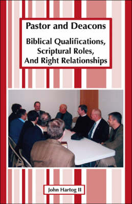 Pastor and Deacons: Biblical Qualifications, Scriptural Roles, and Right Relationships