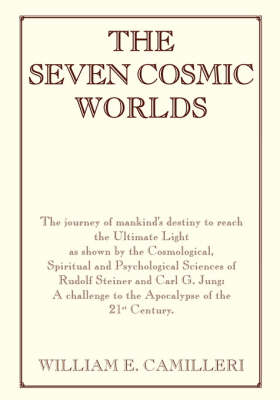 The Seven Cosmic Worlds: The Journey of Mankind's Destiny to Reach the Ultimate Light as Shown by the Cosmological, Spiritual and Psychological Sciences of Rudolf Steiner and Carl G. Jung: A Challenge to the Apocalypse of the 21st Century