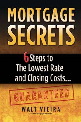 Mortgage Secrets: 6 Steps to the Lowest Rate and Closing Costs...Guaranteed