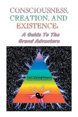 Consciousness, Creation, and Existence: Guide to the Grand Adventure