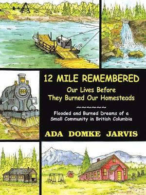 12 Mile Remembered Our Lives Before They Burned Our Homesteads: Flooded and Burned Dreams of a Small Community in British Columbia