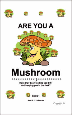 Are You a Mushroom?: Have They Been Feeding You B.S. and Keeping You in the Dark?: Bk. 1