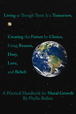 Living as Though There is a Tomorrow, Creating the Future by Choice Using Reason, Duty, Love, and Belief: A Practical Handbook for Moral Growth