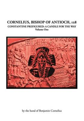 Cornelius, Bishop of Antioch, 128: Constantine Prefigured - a Candle for the Way: v. 1