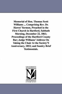 Memorial of Hon. Thomas Scott Williams ... Comprising REV. Dr. Hawes' Sermon, Preached in the First Church in Hartford, Sabbath Morning, December 22, 1861; Proceedings of the Hartford County Bar; Judge Williams' Address on Taking the Chair at the Society'