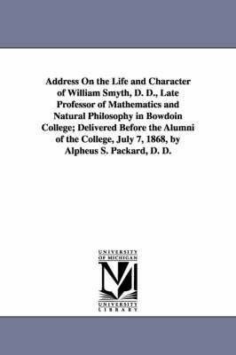 Address on the Life and Character of William Smyth, D. D., Late Professor of Mathematics and Natural Philosophy in Bowdoin College; Delivered Before the Alumni of the College, July 7, 1868, by Alpheus S. Packard, D. D.