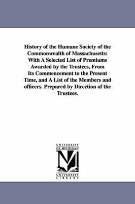 History of the Humane Society of the Commonwealth of Massachusetts: With a Selected List of Premiums Awarded by the Trustees, from Its Commencement to