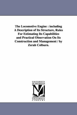 The Locomotive Engine: Including a Description of Its Structure, Rules for Estimating Its Capabilities and Practical Observation on Its Construction and Management / By Zerah Colburn.