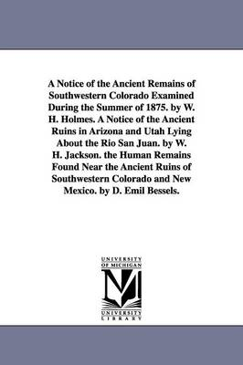 A Notice of the Ancient Remains of Southwestern Colorado Examined During the Summer of 1875. by W. H. Holmes. a Notice of the Ancient Ruins in Arizona and Utah Lying about the Rio San Juan. by W. H. Jackson. the Human Remains Found Near the Ancient Ruins