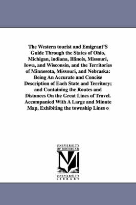 The Western Tourist and Emigrant's Guide Through the States of Ohio, Michigan, Indiana, Illinois, Missouri, Iowa, and Wisconsin, and the Territories O