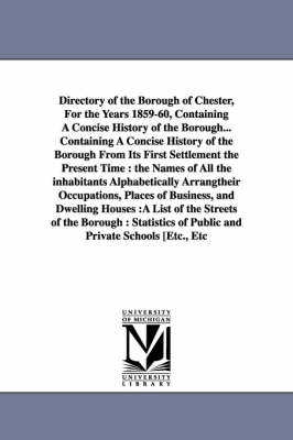 Directory of the Borough of Chester, for the Years 1859-60, Containing a Concise History of the Borough... Containing a Concise History of the Borough from Its First Settlement the Present Time: The Names of All the Inhabitants Alphabetically Arrangtheir