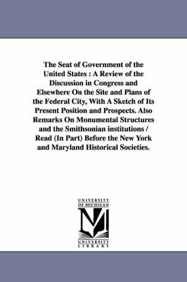 The Seat of Government of the United States: A Review of the Discussion in Congress and Elsewhere on the Site and Plans of the Federal City, with a Sketch of Its Present Position and Prospects. Also Remarks on Monumental Structures and the Smithsonian Ins
