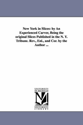 New York in Slices: By an Experienced Carver, Being the Original Slices Published in the N. Y. Tribune. REV., Enl., and Cor. by the Author