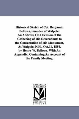 Historical Sketch of Col. Benjamin Bellows, Founder of Walpole: An Address, on Occasion of the Gathering of His Descendants to the Consecration of His Monument, at Walpole, N.H., Oct.11, 1854. by Henry W. Bellows. with an Appendix, Containing an Account o