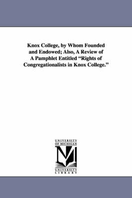 Knox College, by Whom Founded and Endowed; Also, a Review of a Pamphlet Entitled Rights of Congregationalists in Knox College.