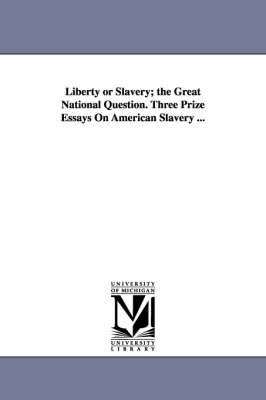 Liberty or Slavery; The Great National Question. Three Prize Essays on American Slavery ...