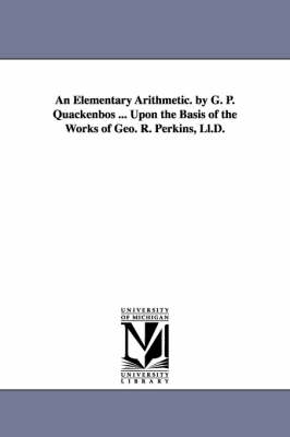 An Elementary Arithmetic. by G. P. Quackenbos ... Upon the Basis of the Works of Geo. R. Perkins, LL.D.