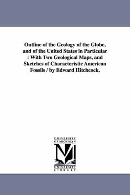 Outline of the Geology of the Globe, and of the United States in Particular: With Two Geological Maps, and Sketches of Characteristic American Fossils / By Edward Hitchcock.