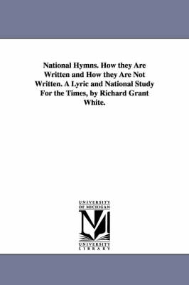National Hymns. How They Are Written and How They Are Not Written. a Lyric and National Study for the Times, by Richard Grant White.
