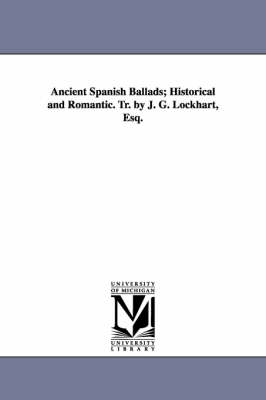 Ancient Spanish Ballads; Historical and Romantic. Tr. by J. G. Lockhart, Esq.