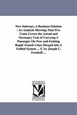 New Subways, a Business Solution: An Analysis Showing That Five Cents Covers the Actual and Necessary Cost of Carrying a Passenger on New and Existing Rapid Transit Lines Merged Into a Unified System ... /C by Joseph C. Freehoff ...