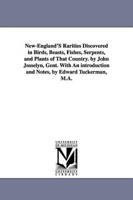 New-England's Rarities Discovered in Birds, Beasts, Fishes, Serpents, and Plants of That Country. by John Josselyn, Gent. with an Introduction and Notes, by Edward Tuckerman, M.A.