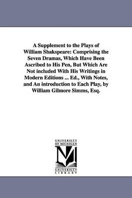 A Supplement to the Plays of William Shakspeare: Comprising the Seven Dramas, Which Have Been Ascribed to His Pen, But Which Are Not Included with His Writings in Modern Editions ... Ed., with Notes, and an Introduction to Each Play, by William Gilmore SI