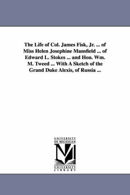 The Life of Col. James Fisk, Jr. ... of Miss Helen Josephine Mansfield ... of Edward L. Stokes ... and Hon. Wm. M. Tweed ... with a Sketch of the Gran