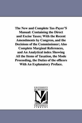 The New and Complete Tax-Payer's Manual: Containing the Direct and Excise Taxes; With the Recent Amendments by Congress, and the Decisions of the Commissioner; Also Complete Marginal References, and an Analytical Index Showing All the Items of Taxation, t