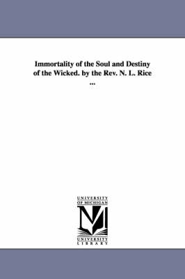 Immortality of the Soul and Destiny of the Wicked. by the REV. N. L. Rice ...