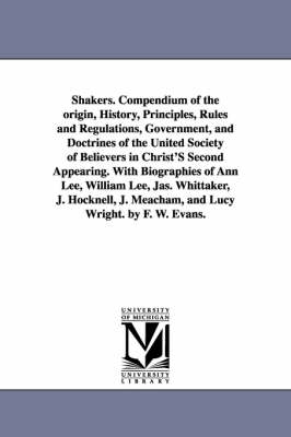 Shakers. Compendium of the Origin, History, Principles, Rules and Regulations, Government, and Doctrines of the United Society of Believers in Christ'