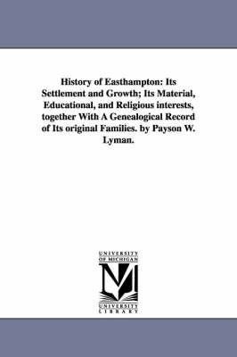 History of Easthampton: Its Settlement and Growth; Its Material, Educational, and Religious Interests, Together with a Genealogical Record of Its Original Families. by Payson W. Lyman.