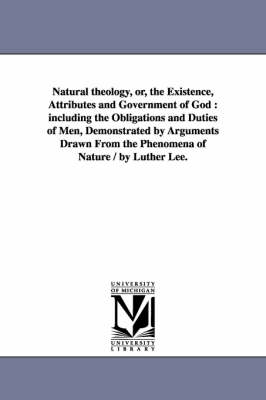 Natural Theology, Or, the Existence, Attributes and Government of God: Including the Obligations and Duties of Men, Demonstrated by Arguments Drawn from the Phenomena of Nature / By Luther Lee.