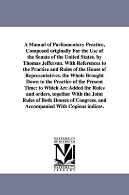 A Manual of Parliamentary Practice, Composed Originally for the Use of the Senate of the United States. by Thomas Jefferson. with References to the Practice and Rules of the House of Representatives. the Whole Brought Down to the Practice of the Present T