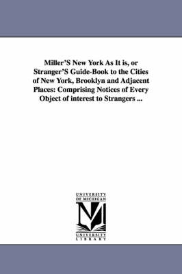 Miller's New York as It Is, or Stranger's Guide-Book to the Cities of New York, Brooklyn and Adjacent Places: Comprising Notices of Every Object of Interest to Strangers ...