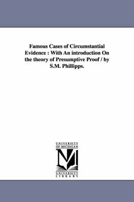 Famous Cases of Circumstantial Evidence: With an Introduction on the Theory of Presumptive Proof / By S.M. Phillipps.