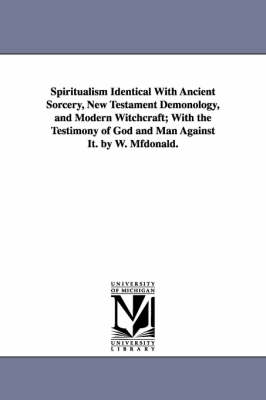 Spiritualism Identical with Ancient Sorcery, New Testament Demonology, and Modern Witchcraft; With the Testimony of God and Man Against It. by W. Mfdo