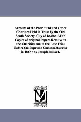 Account of the Poor Fund and Other Charities Held in Trust by the Old South Society, City of Boston; With Copies of Original Papers Relative to the Charities and to the Late Trial Before the Supreme Comassachusetts in 1867 / By Joseph Ballard.